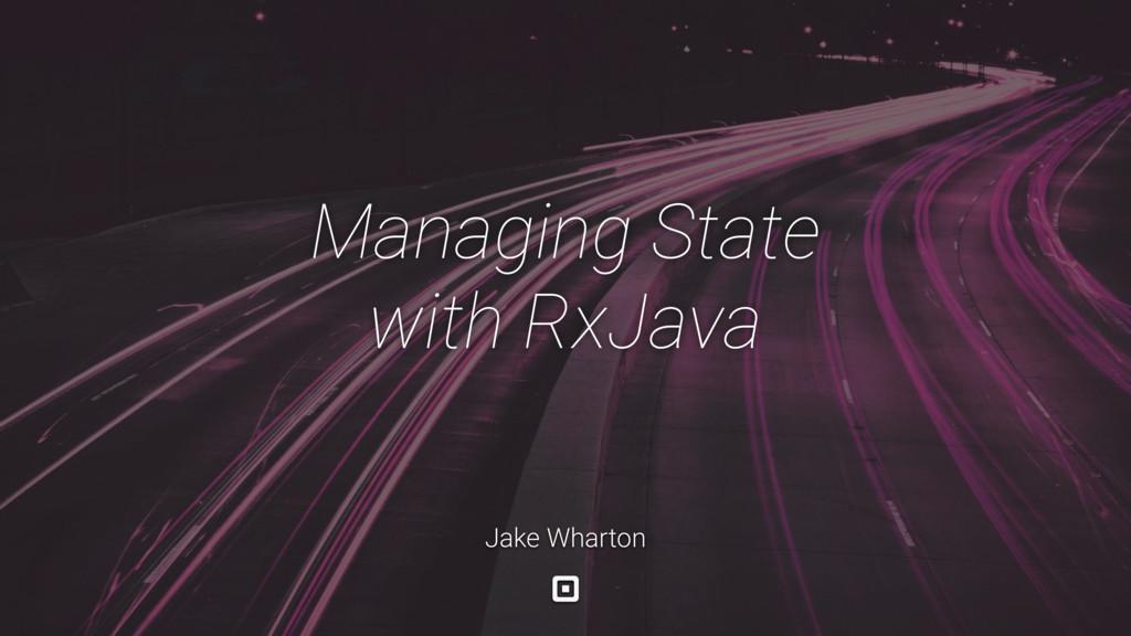 Managing State with RxJava Jake Wharton