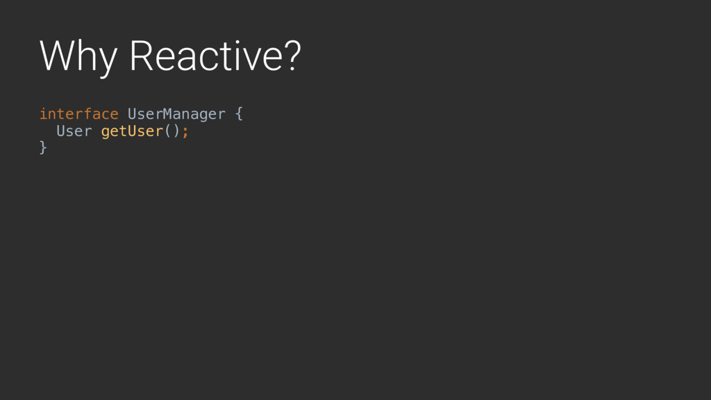 Why Reactive? interface UserManager { User getU...