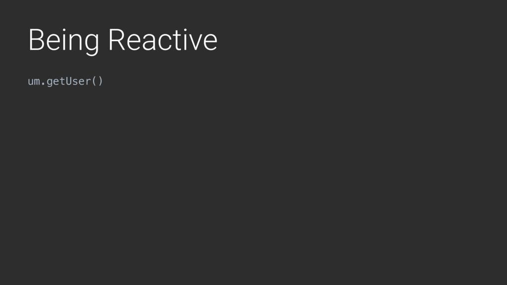 Being Reactive um.getUser()