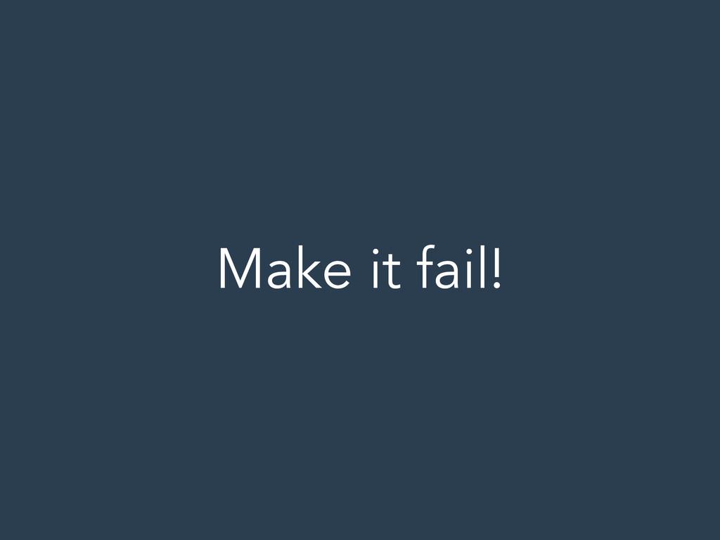 Make it fail!