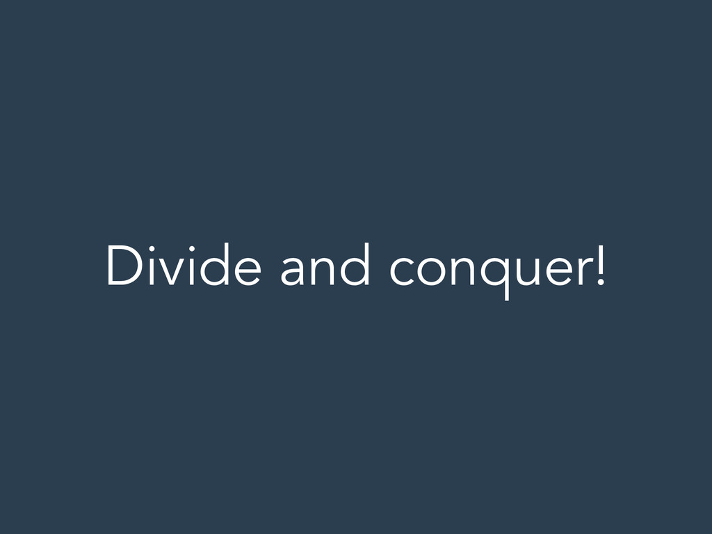 Divide and conquer!
