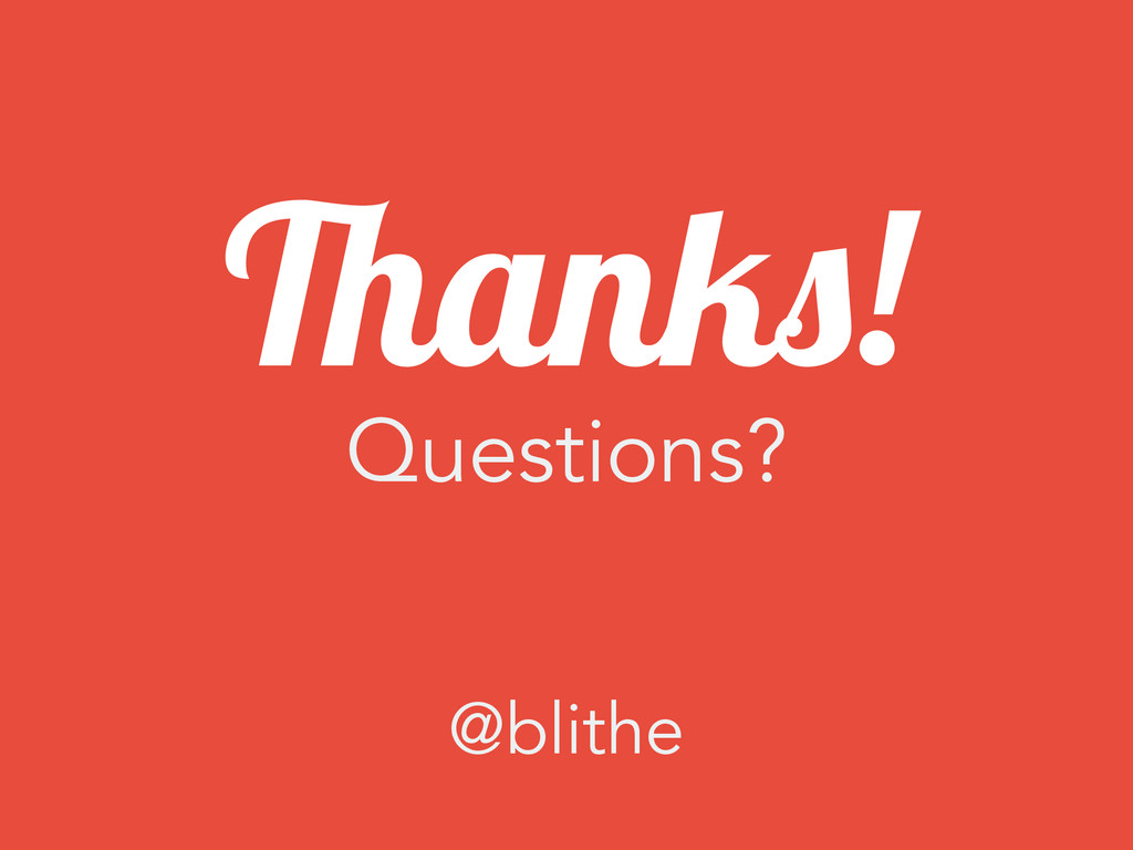 ! Questions? Thanks! @blithe