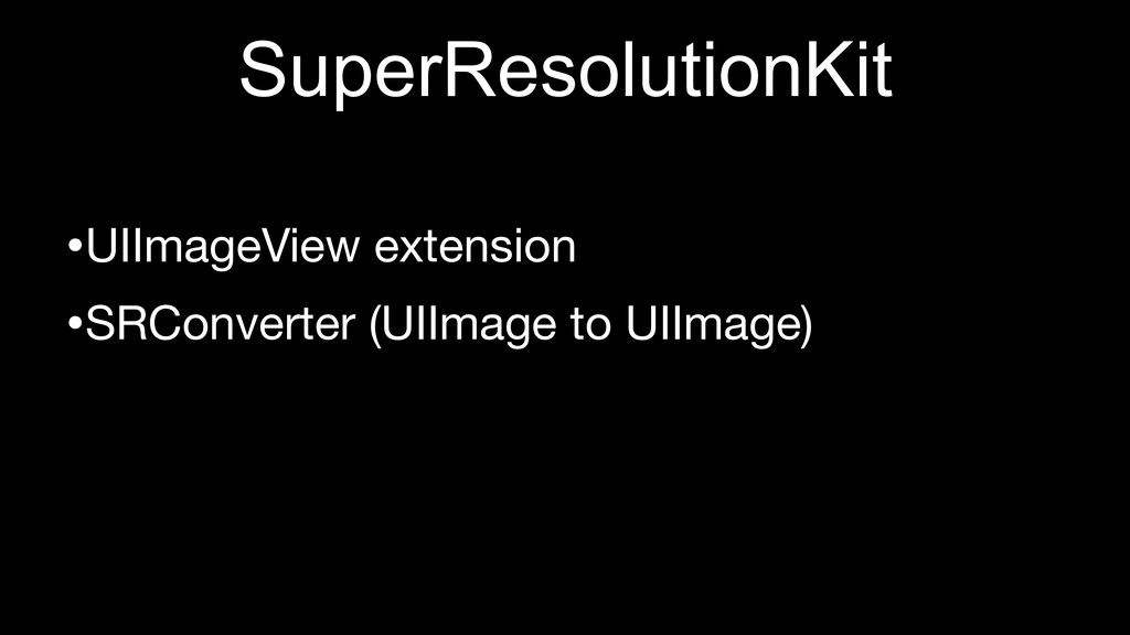 SuperResolutionKit •UIImageView extension •SRCo...