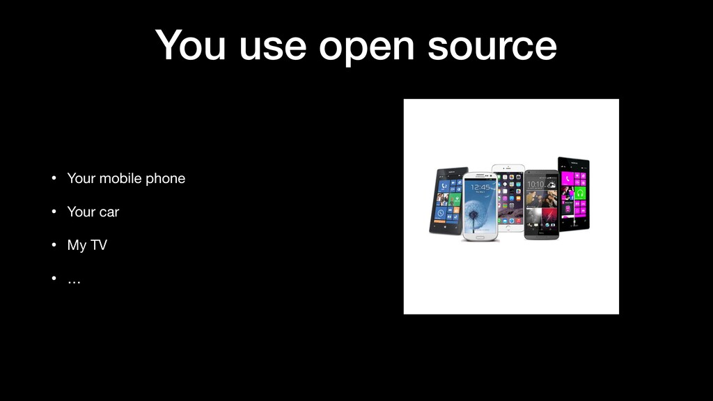 You use open source • Your mobile phone  • Your...