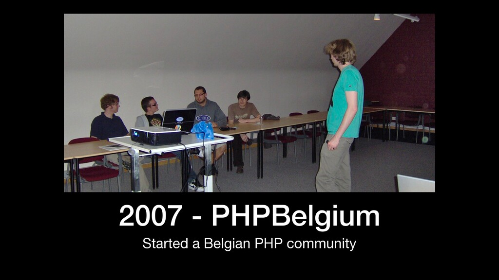 2007 - PHPBelgium Started a Belgian PHP communi...