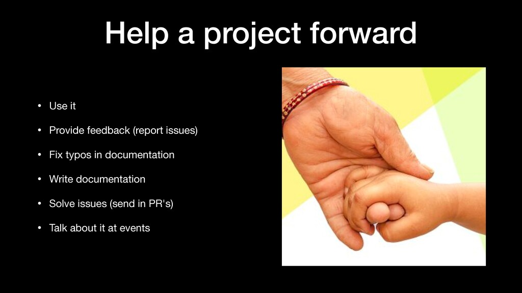 Help a project forward • Use it  • Provide feed...