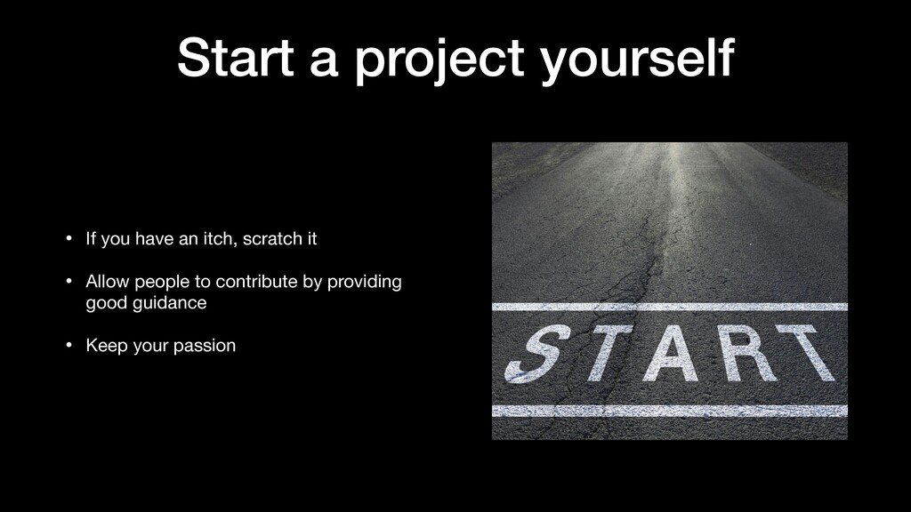 Start a project yourself • If you have an itch,...