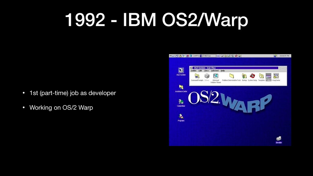 1992 - IBM OS2/Warp • 1st (part-time) job as de...