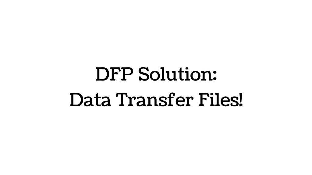 DFP Solution: Data Transfer Files!