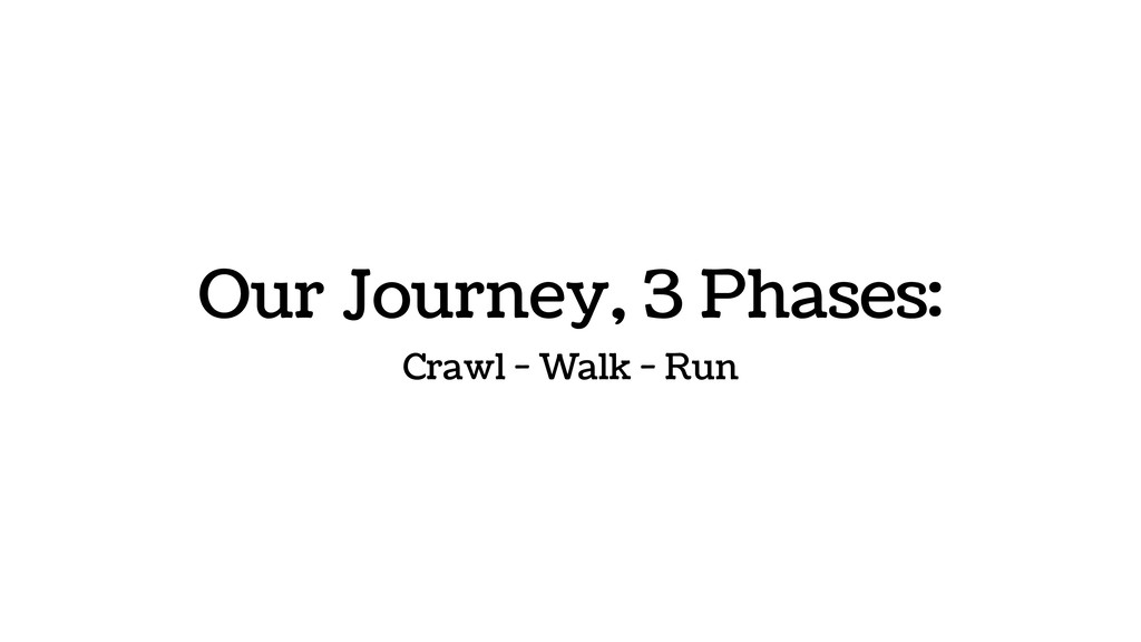 Our Journey, 3 Phases: Crawl - Walk - Run
