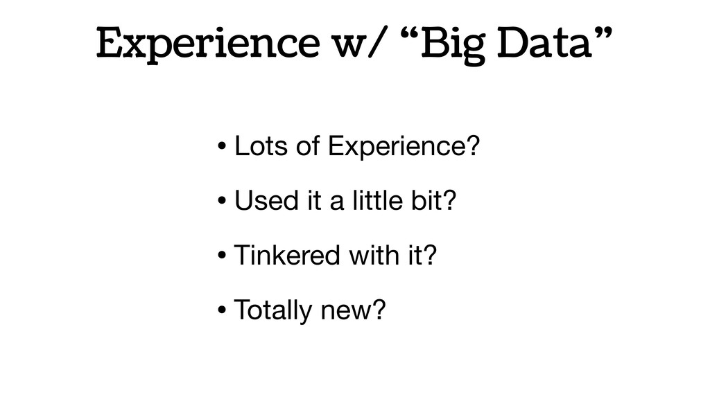 "Experience w/ ""Big Data"" • Lots of Experience? ..."