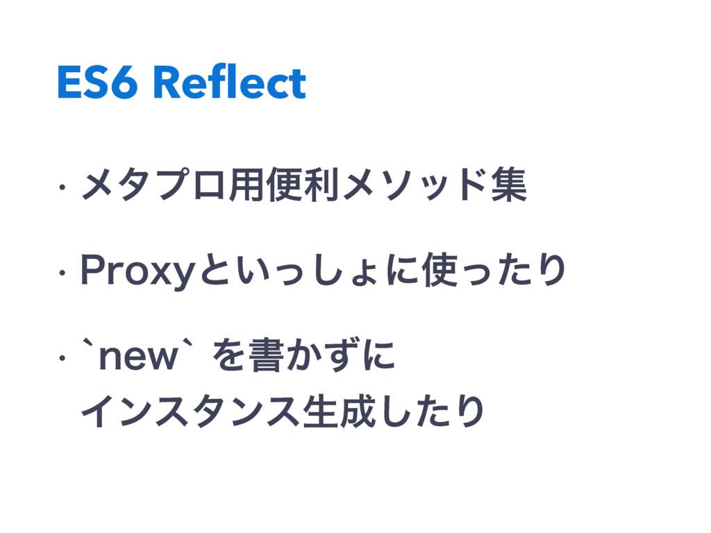 ES6 Reflect w ϝλϓϩ༻ศརϝιουू w 1SPYZͱ͍ͬ͠ΐʹͬͨΓ w...