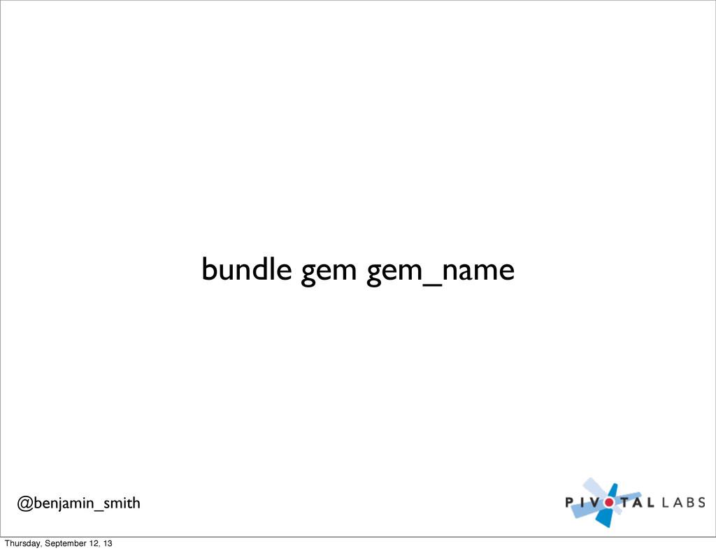 bundle gem gem_name @benjamin_smith Thursday, S...