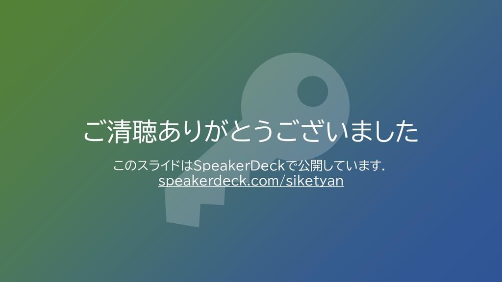 ご清聴ありがとうございました このスライドはSpeakerDeckで公開しています. spea...