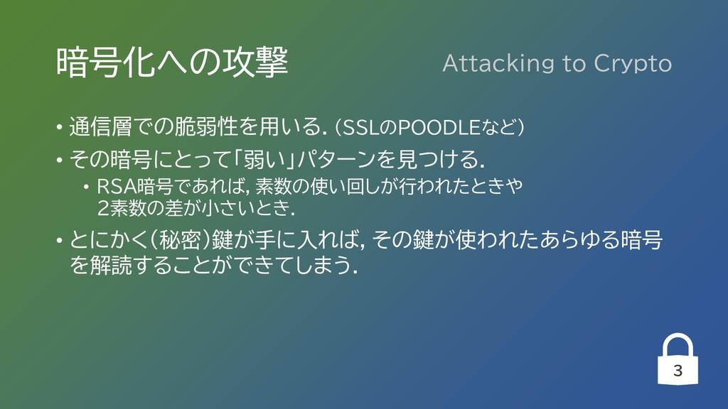 3 暗号化への攻撃 • 通信層での脆弱性を用いる.(SSLのPOODLEなど) • その暗号に...