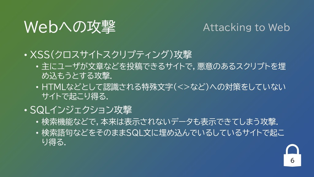 6 Webへの攻撃 • XSS(クロスサイトスクリプティング)攻撃 • 主にユーザが文章などを...