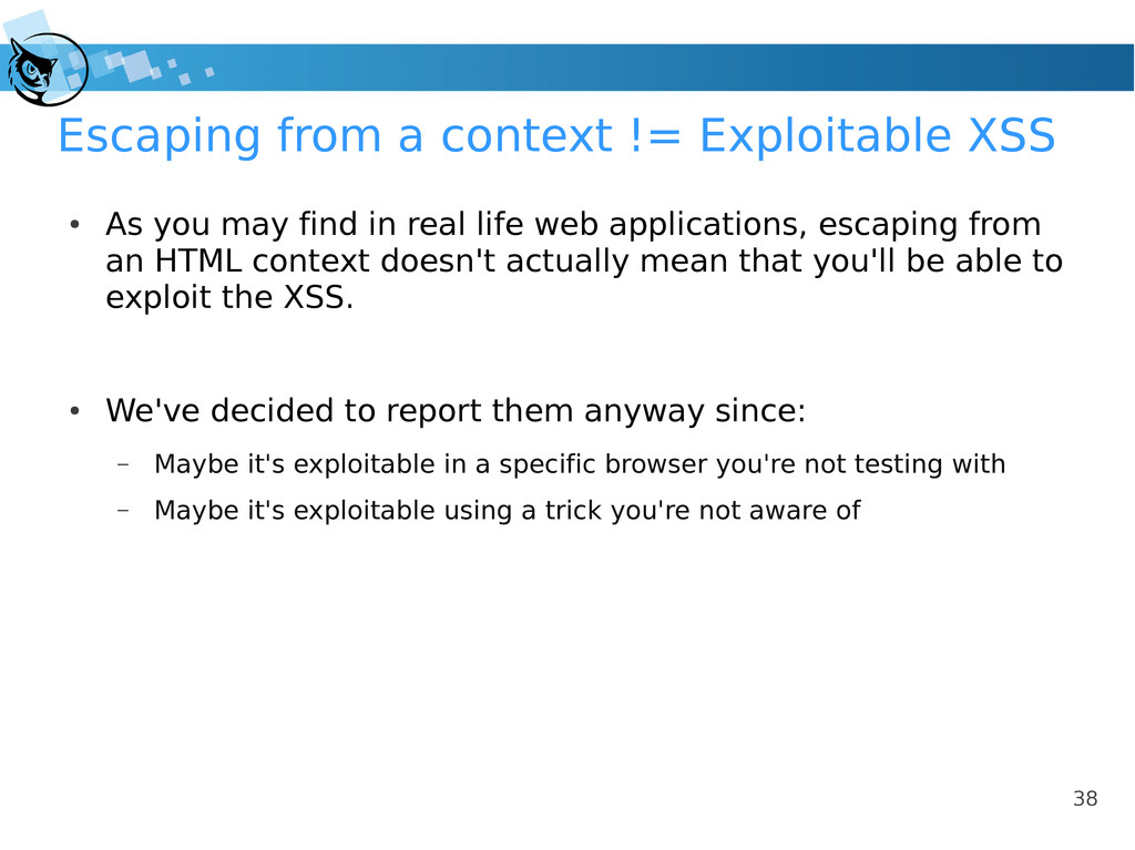 38 Escaping from a context != Exploitable XSS ●...