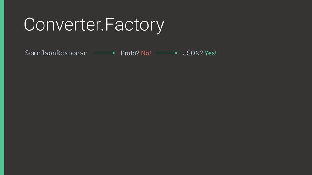 Converter.Factory SomeJsonResponse Proto? No! J...