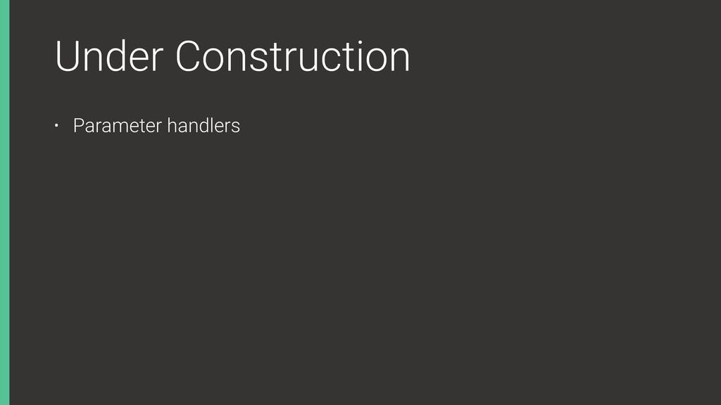 Under Construction • Parameter handlers