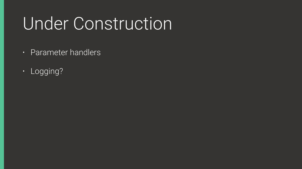 Under Construction • Parameter handlers • Loggi...