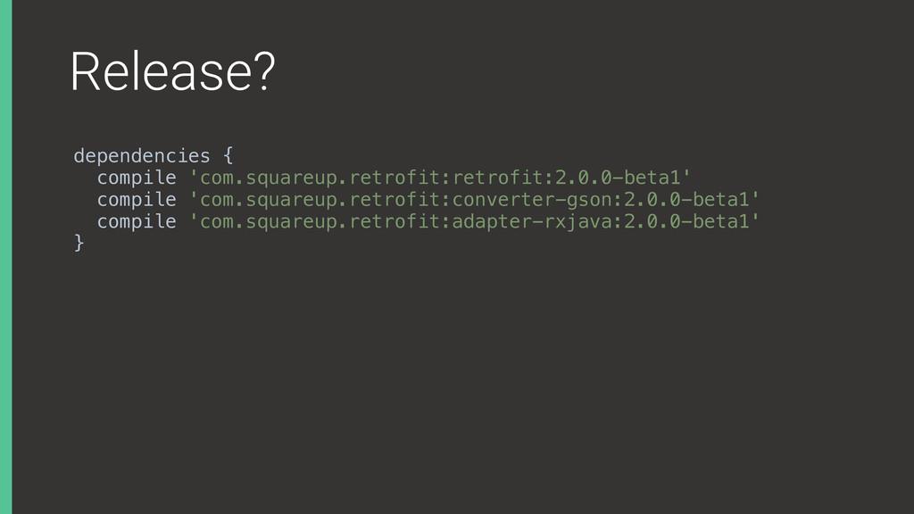 Release? dependencies { compile 'com.squareup....