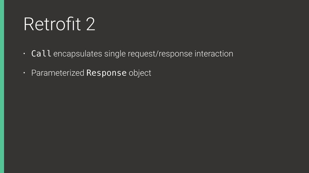 Retrofit 2 • Call encapsulates single request/re...
