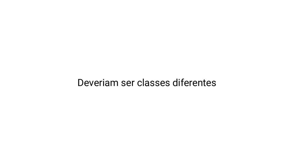 Deveriam ser classes diferentes