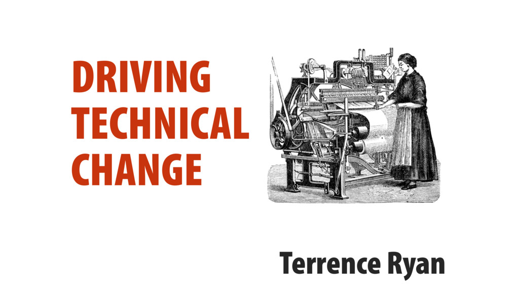DRIVING TECHNICAL CHANGE Terrence Ryan