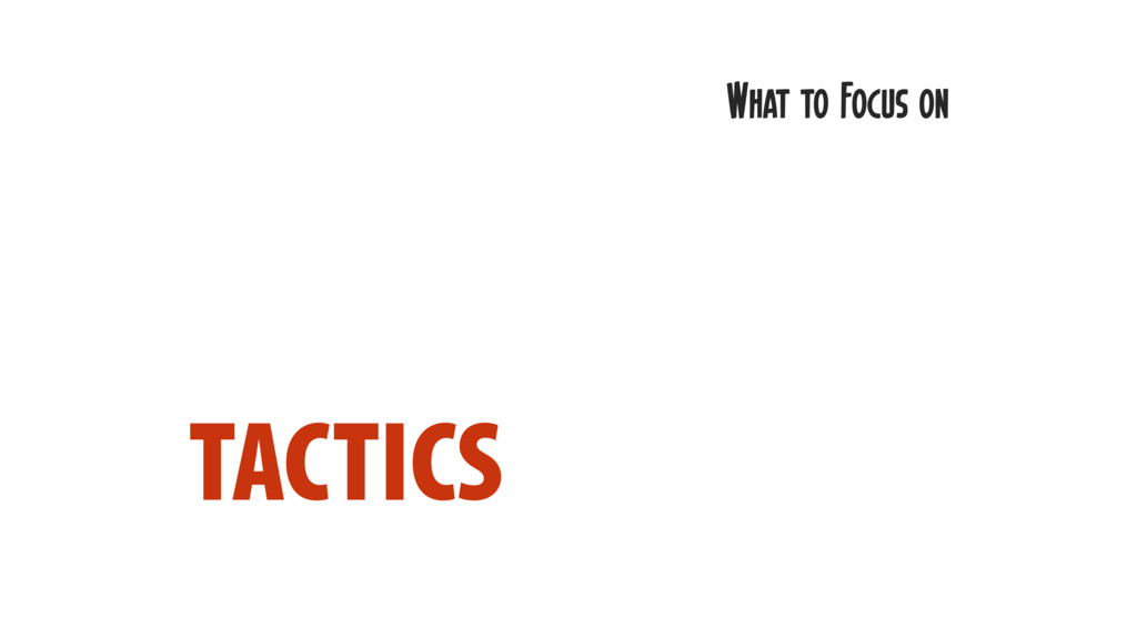 TACTICS What to Focus on