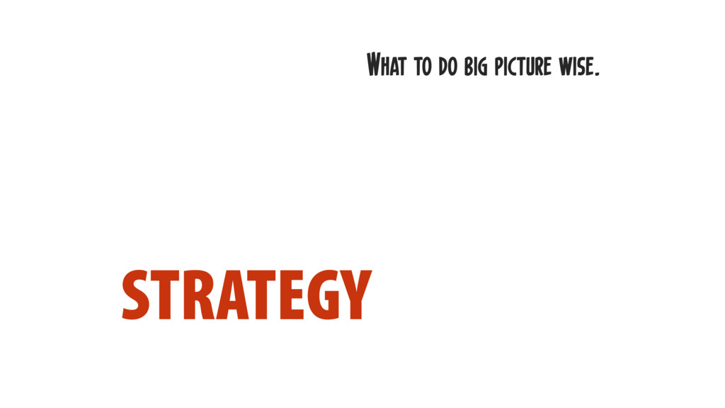 STRATEGY What to do big picture wise.