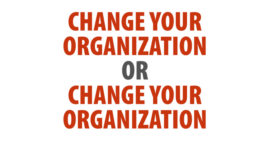 CHANGE YOUR ORGANIZATION OR CHANGE YOUR ORGANIZ...