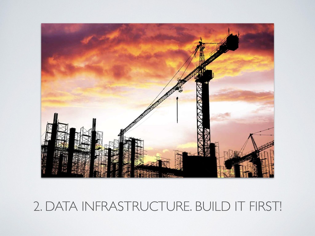 2. DATA INFRASTRUCTURE. BUILD IT FIRST!