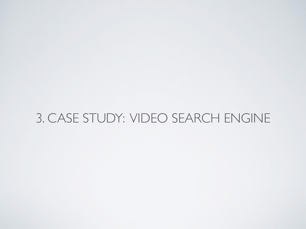 3. CASE STUDY: VIDEO SEARCH ENGINE
