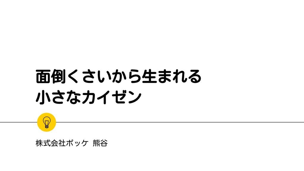 面倒くさいから生まれる 小さなカイゼン 株式会社ポッケ 熊谷