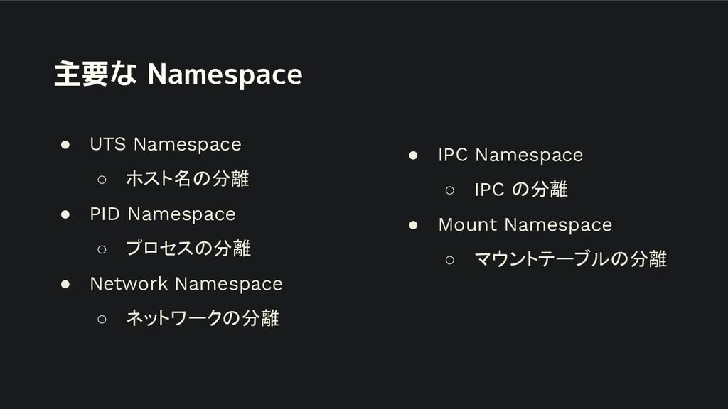 主要な Namespace ● UTS Namespace ○ ホスト名の分離 ● PID N...