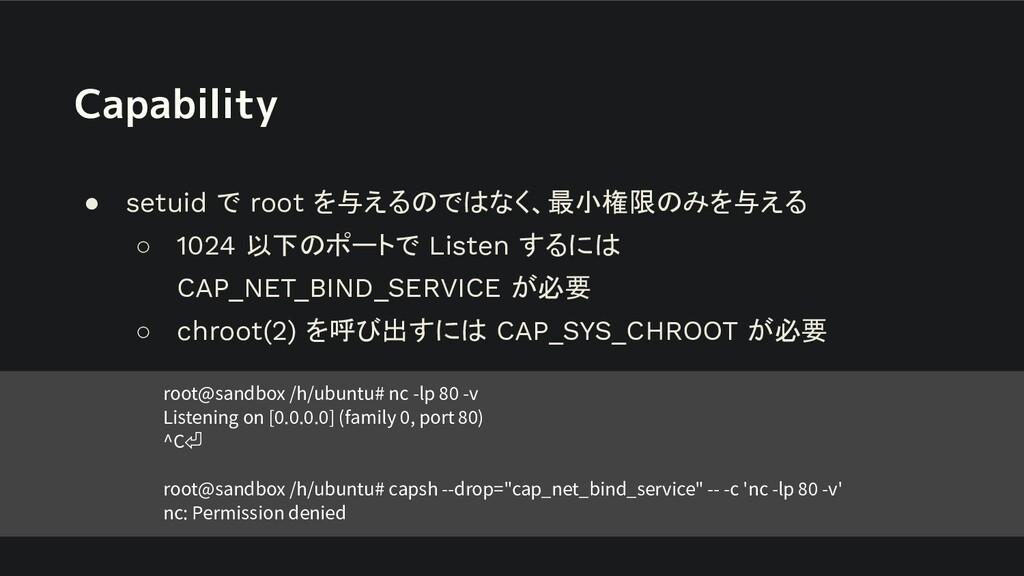 Capability ● setuid で root を与えるのではなく、最小権限のみを与える...