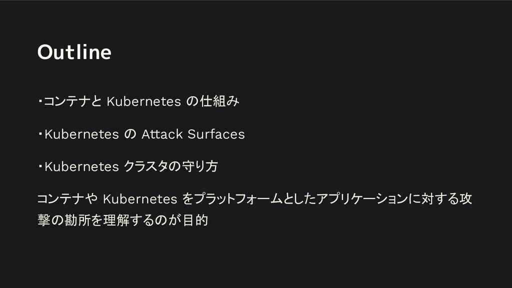 Outline ・コンテナと Kubernetes の仕組み ・Kubernetes の At...