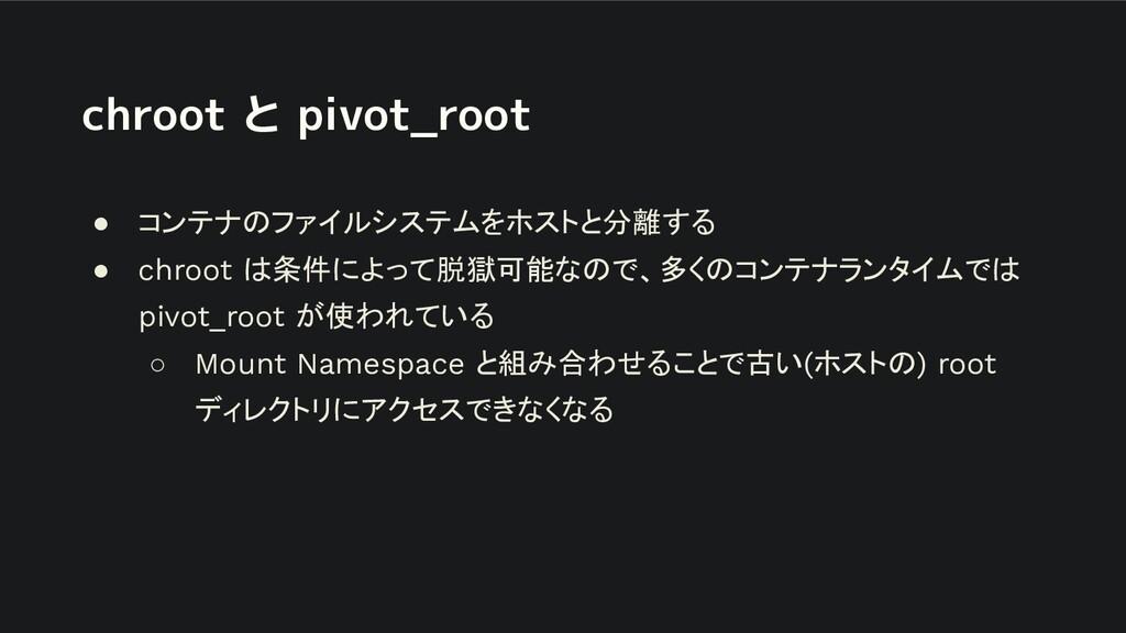 chroot と pivot_root ● コンテナのファイルシステムをホストと分離する ● ...