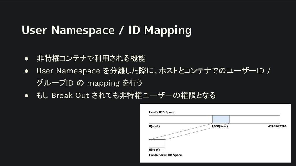 User Namespace / ID Mapping ● 非特権コンテナで利用される機能 ●...