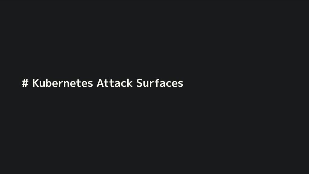 # Kubernetes Attack Surfaces