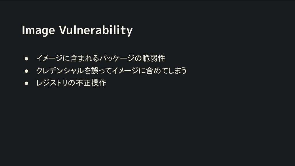 Image Vulnerability ● イメージに含まれるパッケージの脆弱性 ● クレデン...