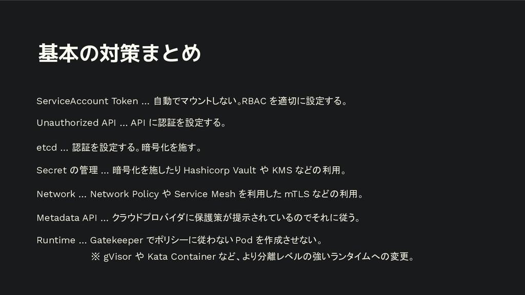 基本の対策まとめ ServiceAccount Token … 自動でマウントしない。RBAC...