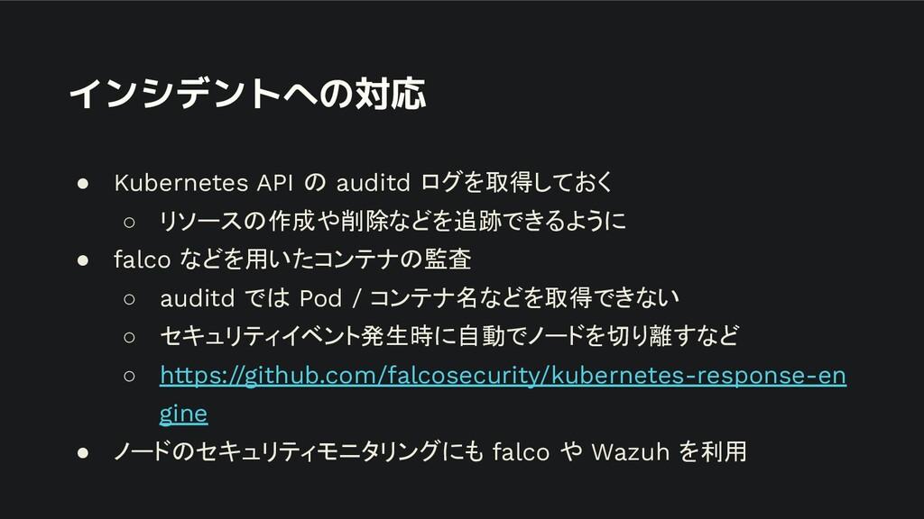 インシデントへの対応 ● Kubernetes API の auditd ログを取得しておく ...