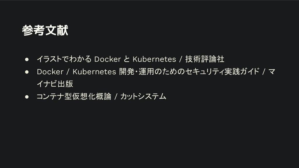 参考文献 ● イラストでわかる Docker と Kubernetes / 技術評論社 ● D...