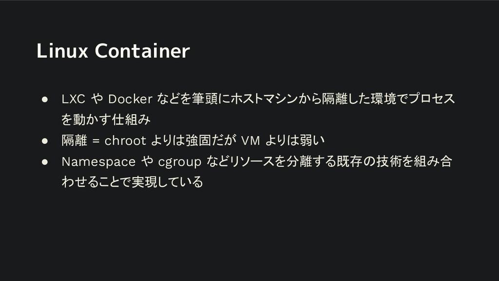 Linux Container ● LXC や Docker などを筆頭にホストマシンから隔離...