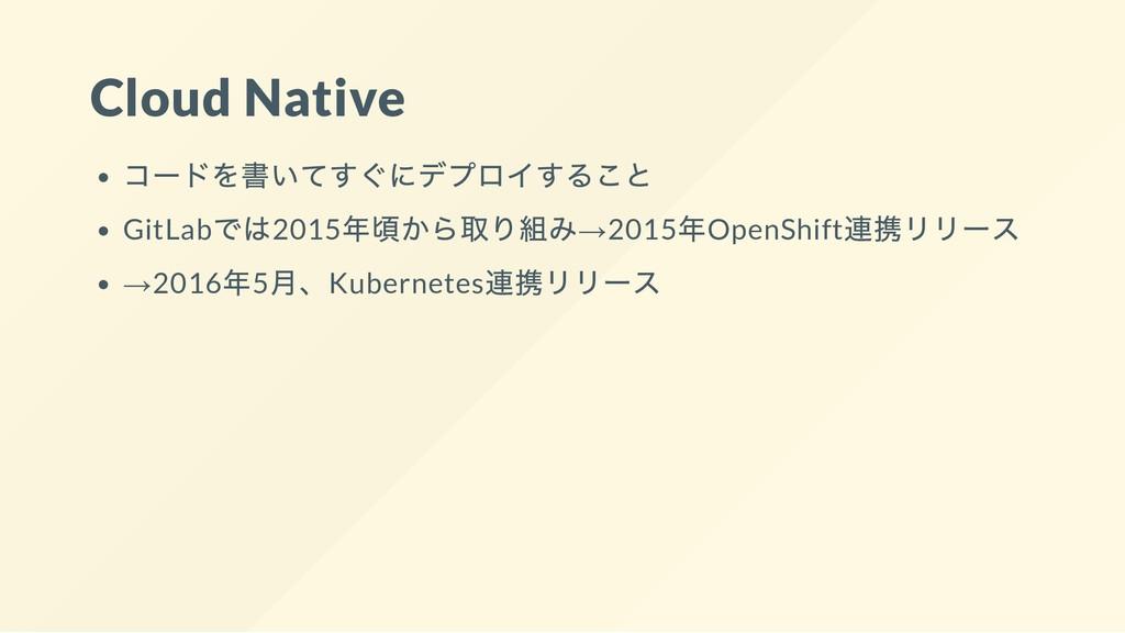 Cloud Native コードを書いてすぐにデプロイすること GitLab では2015 年...