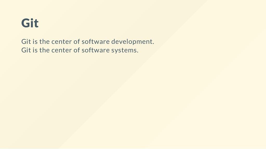 Git Git is the center of software development. ...