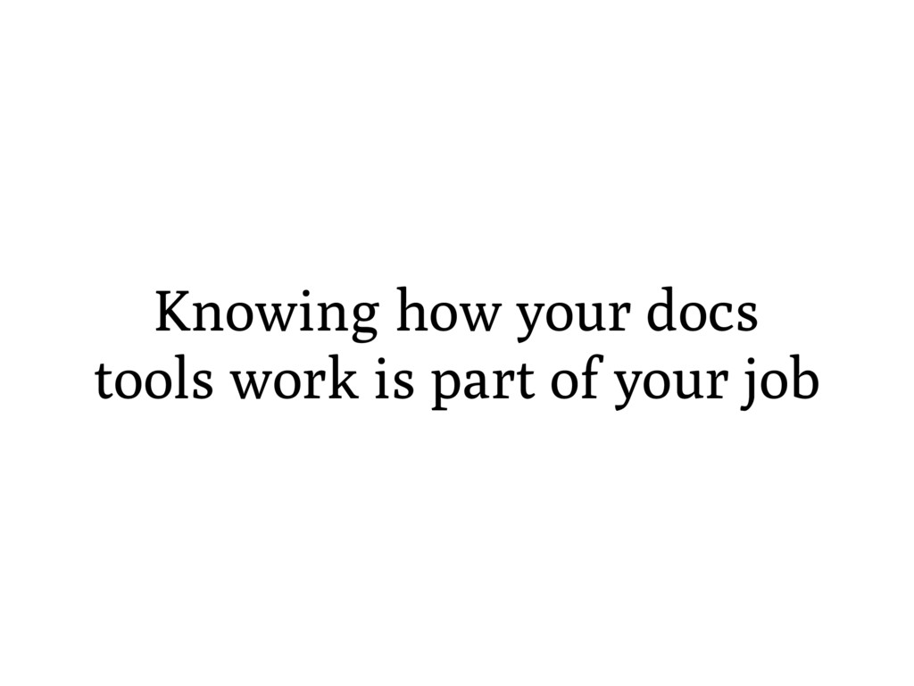 Knowing how your docs tools work is part of you...