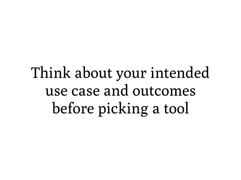 Think about your intended use case and outcomes...