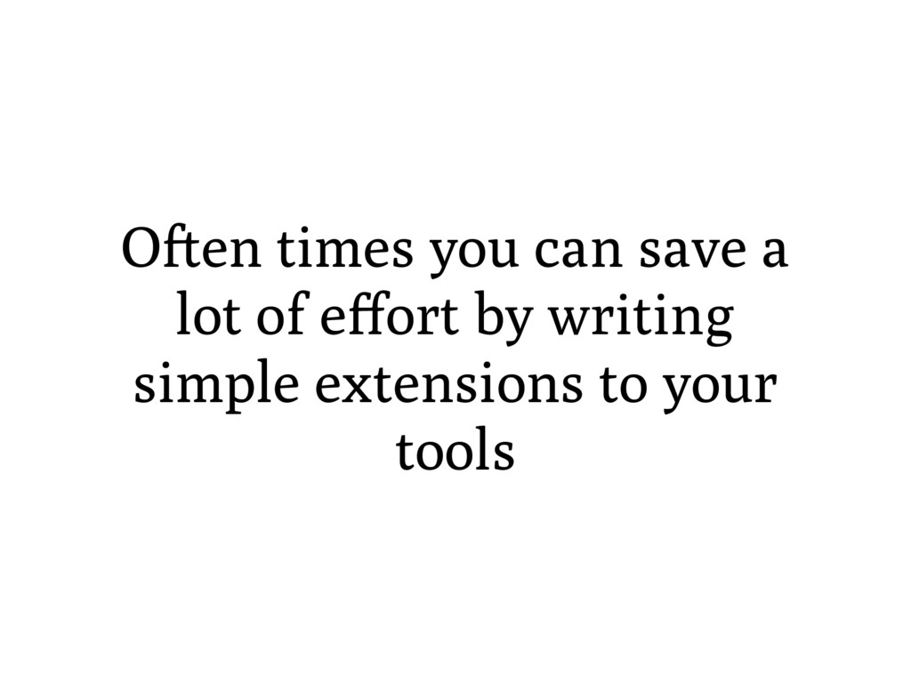 O en times you can save a lot of effort by writi...